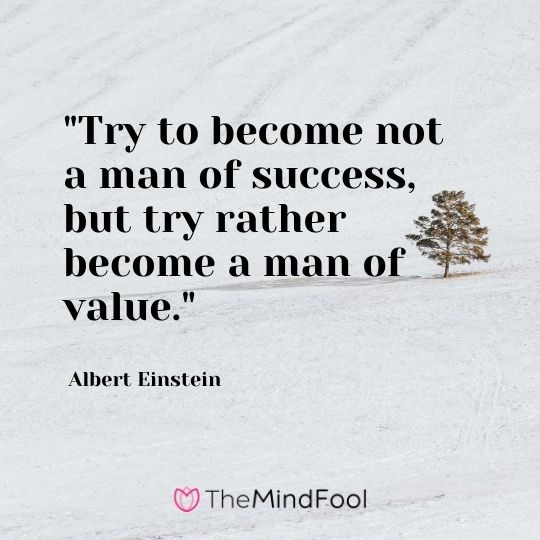 """Try to become not a man of success, but try rather become a man of value."" — Albert Einstein"