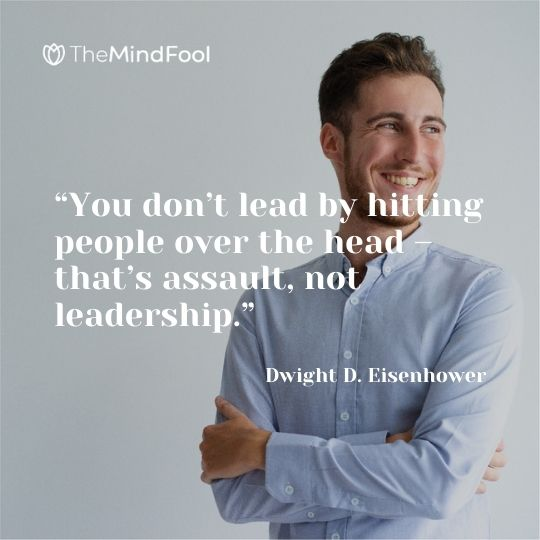 """""""You don't lead by hitting people over the head – that's assault, not leadership."""" – Dwight D. Eisenhower"""