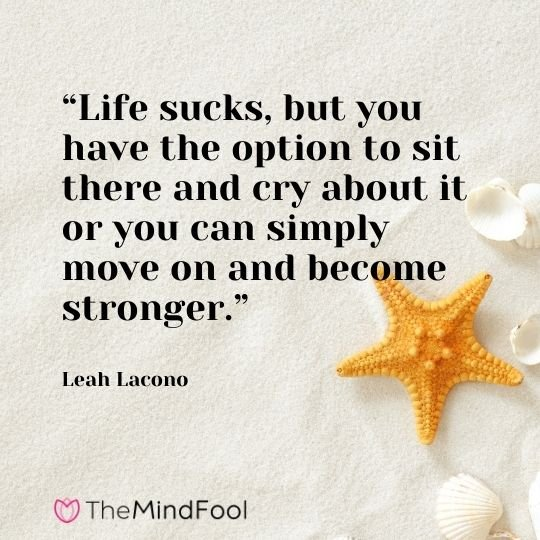 """Life sucks, but you have the option to sit there and cry about it or you can simply move on and become stronger."" – Leah Lacono"