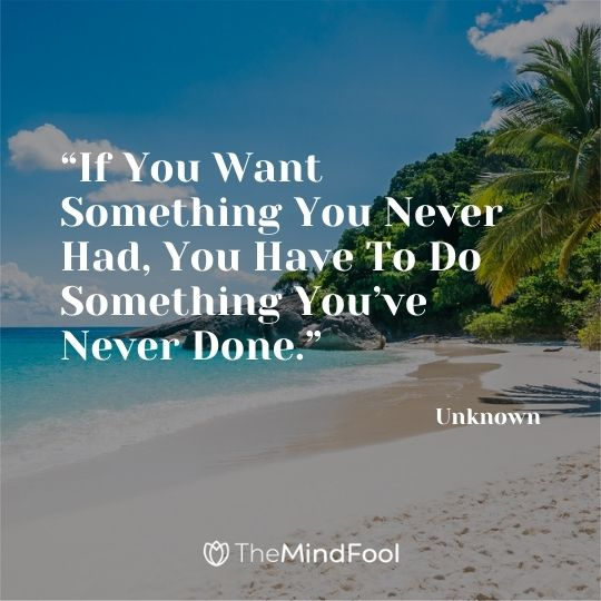 """If You Want Something You Never Had, You Have To Do Something You've Never Done."" – Unknown"