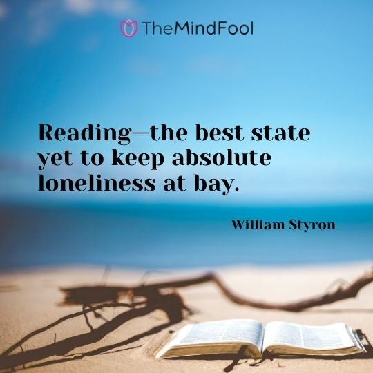 Reading—the best state yet to keep absolute loneliness at bay. — William Styron