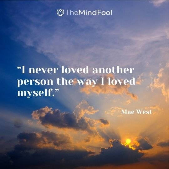 """I never loved another person the way I loved myself."" ― Mae West"
