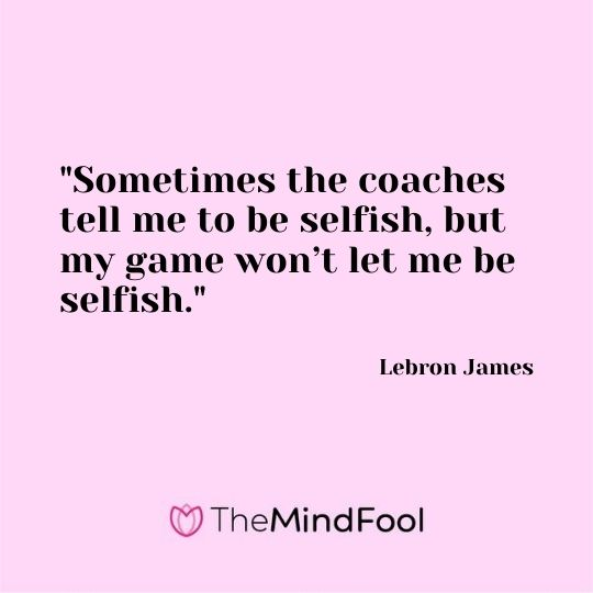 """""""Sometimes the coaches tell me to be selfish, but my game won't let me be selfish."""" — Lebron James"""