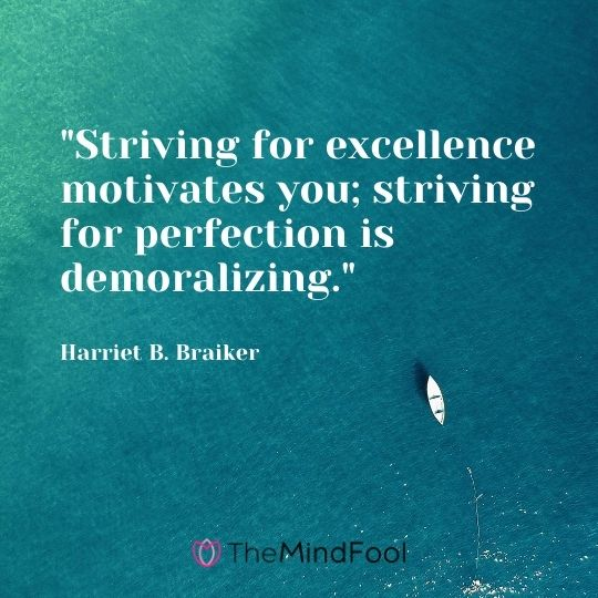 """Striving for excellence motivates you; striving for perfection is demoralizing."" — Harriet B. Braiker"