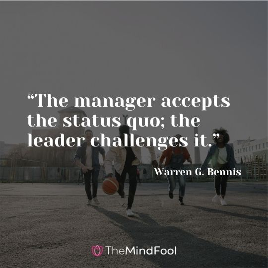 """""""The manager accepts the status quo; the leader challenges it."""" – Warren G. Bennis"""