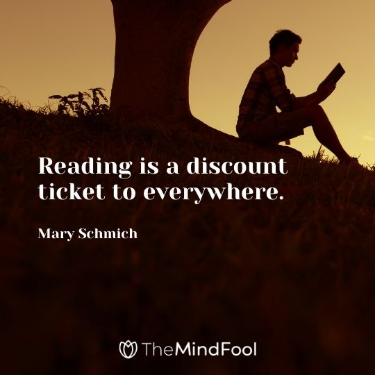 Reading is a discount ticket to everywhere. — Mary Schmich