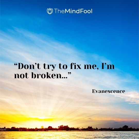 """Don't try to fix me, I'm not broken…"" ― Evanescence"