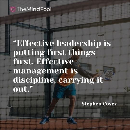 """""""Effective leadership is putting first things first. Effective management is discipline, carrying it out."""" – Stephen Covey"""