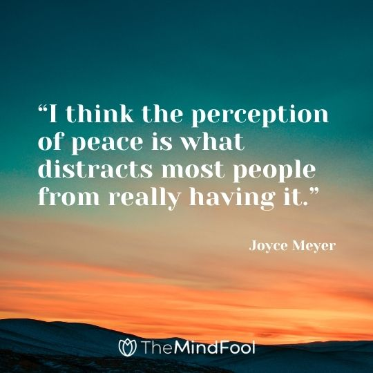 """I think the perception of peace is what distracts most people from really having it."" – Joyce Meyer"