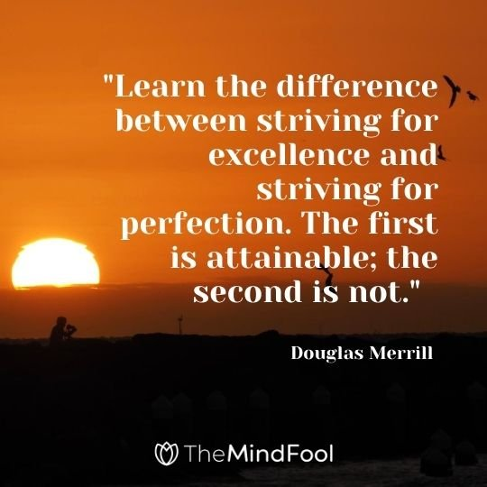"""Learn the difference between striving for excellence and striving for perfection. The first is attainable; the second is not."" — Douglas Merrill"
