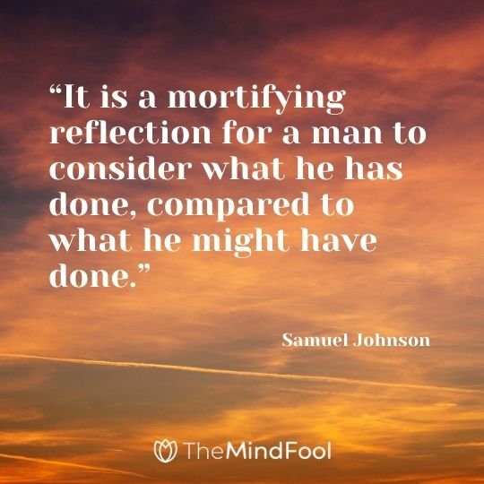 """It is a mortifying reflection for a man to consider what he has done, compared to what he might have done."" – Samuel Johnson"