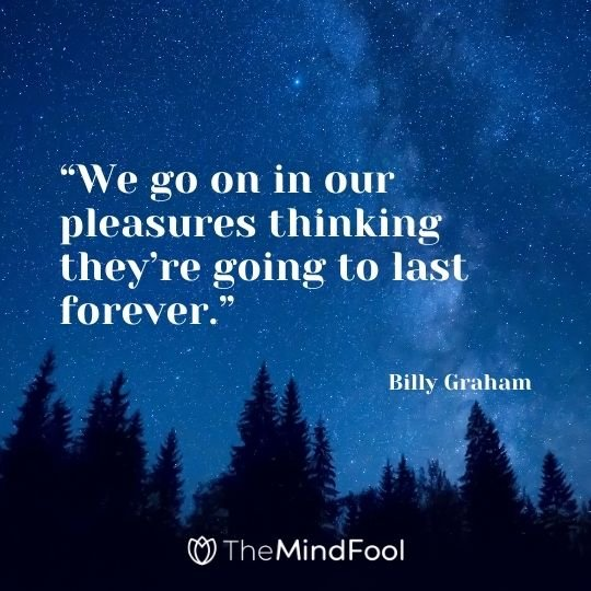 """""""We go on in our pleasures thinking they're going to last forever."""" – Billy Graham"""