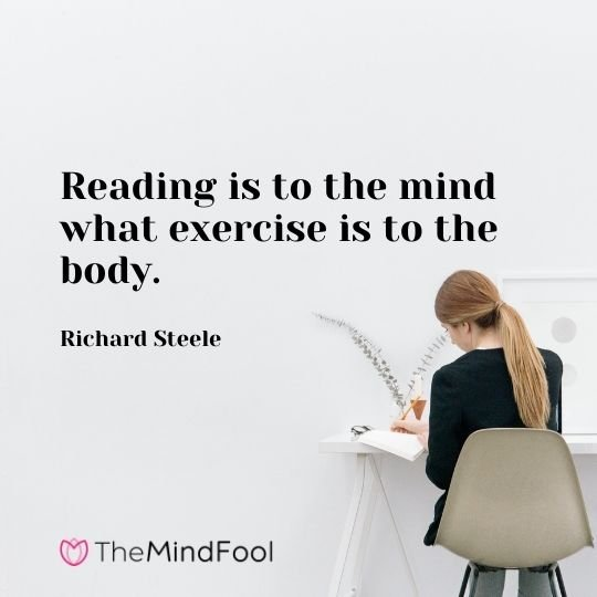 Reading is to the mind what exercise is to the body. — Richard Steele