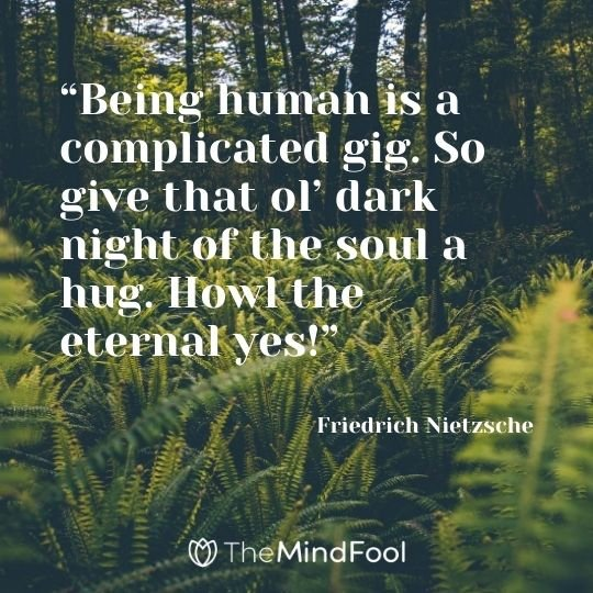 """Being human is a complicated gig. So give that ol' dark night of the soul a hug. Howl the eternal yes!"" – Friedrich Nietzsche"