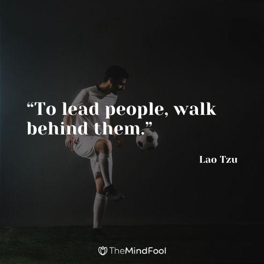 """To lead people, walk behind them."" – Lao Tzu"