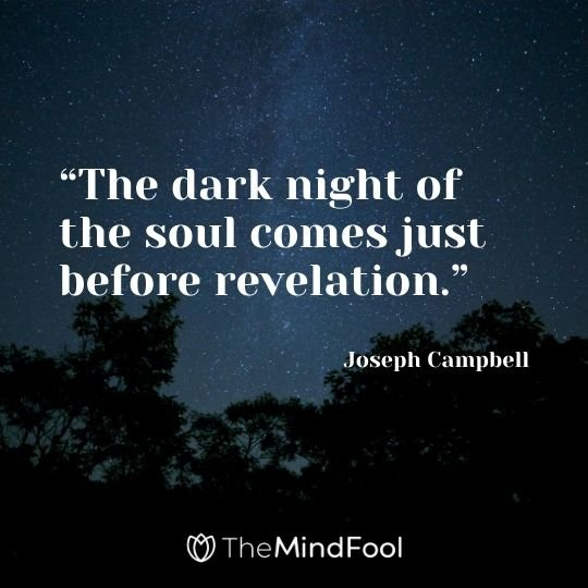 """The dark night of the soul comes just before revelation."" – Joseph Campbell"