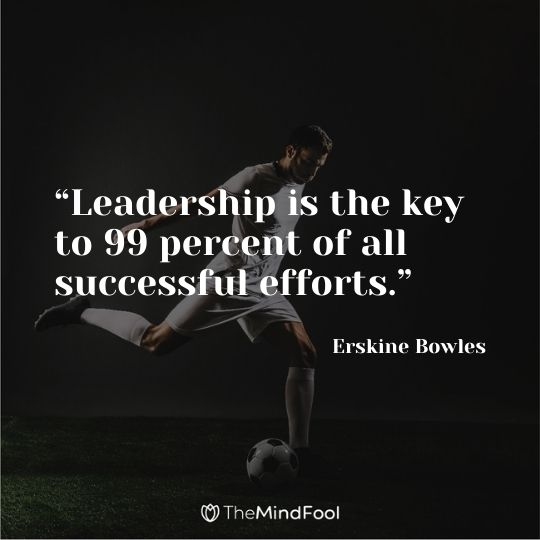 """""""Leadership is the key to 99 percent of all successful efforts."""" – Erskine Bowles"""