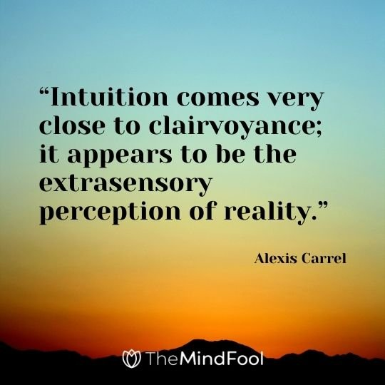 """Intuition comes very close to clairvoyance; it appears to be the extrasensory perception of reality."" – Alexis Carrel"