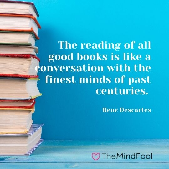 The reading of all good books is like a conversation with the finest minds of past centuries. — Rene Descartes