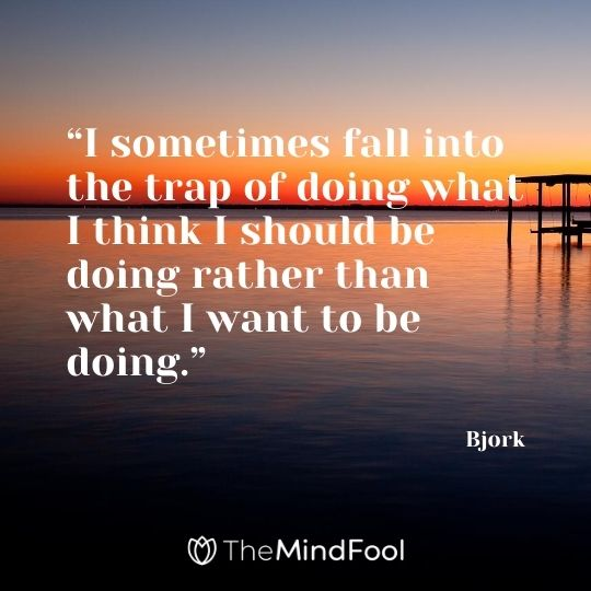 """""""I sometimes fall into the trap of doing what I think I should be doing rather than what I want to be doing."""" – Bjork"""