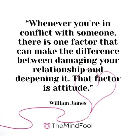 """""""Whenever you're in conflict with someone, there is one factor that can make the difference between damaging your relationship and deepening it. That factor is attitude."""" – William James"""