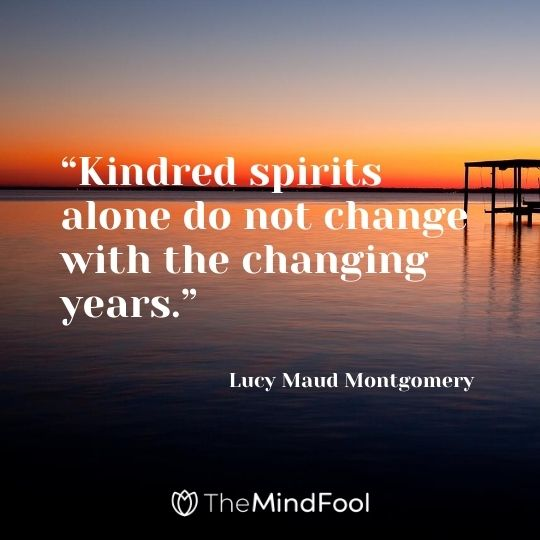 """Kindred spirits alone do not change with the changing years."" ― Lucy Maud Montgomery"