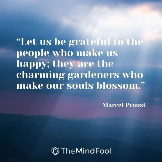 """Let us be grateful to the people who make us happy; they are the charming gardeners who make our souls blossom."" ― Marcel Proust"