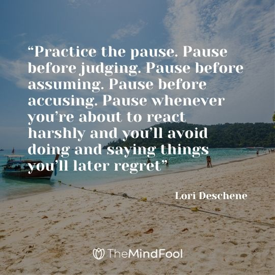 """Practice the pause. Pause before judging. Pause before assuming. Pause before accusing. Pause whenever you're about to react harshly and you'll avoid doing and saying things you'll later regret"" – Lori Deschene"