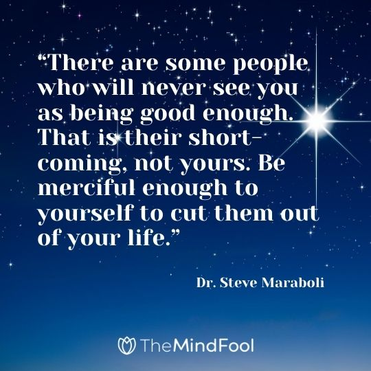 """""""There are some people who will never see you as being good enough. That is their short-coming, not yours. Be merciful enough to yourself to cut them out of your life."""" – Dr. Steve Maraboli"""
