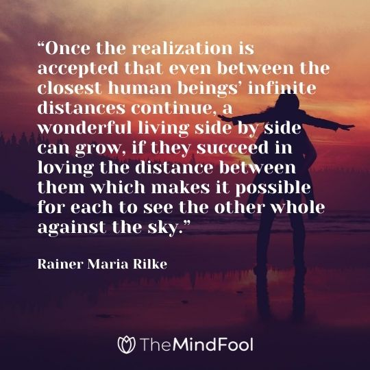 """""""Once the realization is accepted that even between the closest human beings' infinite distances continue, a wonderful living side by side can grow, if they succeed in loving the distance between them which makes it possible for each to see the other whole against the sky."""" — Rainer Maria Rilke"""