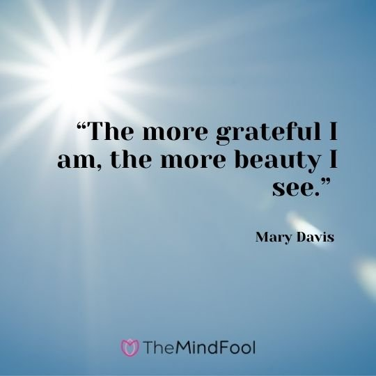 """The more grateful I am, the more beauty I see."" – Mary Davis"