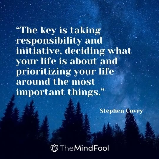 """""""The key is taking responsibility and initiative, deciding what your life is about and prioritizing your life around the most important things."""" – Stephen Covey"""