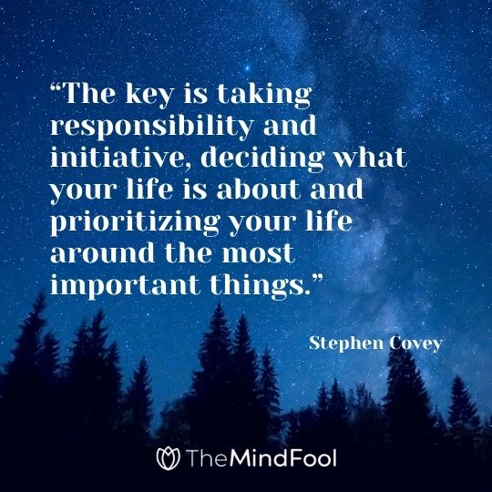 """The key is taking responsibility and initiative, deciding what your life is about and prioritizing your life around the most important things."" – Stephen Covey"