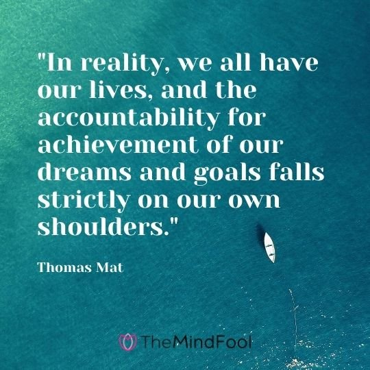 """In reality, we all have our lives, and the accountability for achievement of our dreams and goals falls strictly on our own shoulders."" – Thomas Mat"
