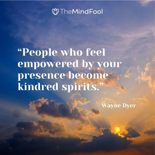 """People who feel empowered by your presence become kindred spirits."" – Wayne Dyer"