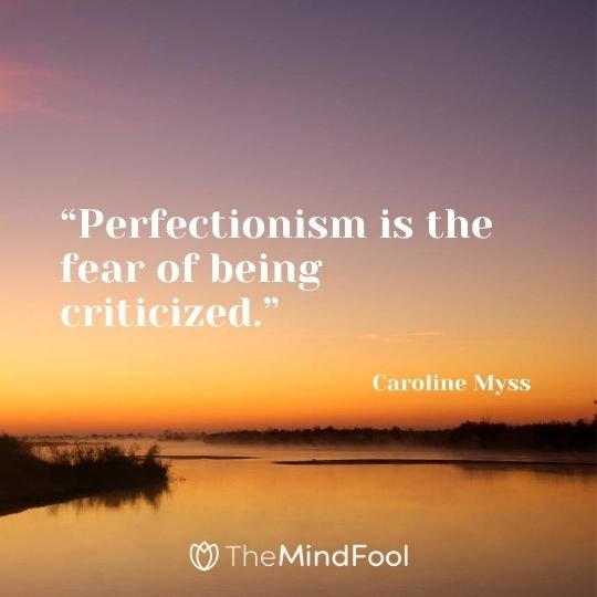 """""""Perfectionism is the fear of being criticized."""" – Caroline Myss"""