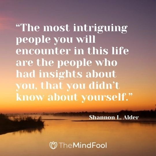 """The most intriguing people you will encounter in this life are the people who had insights about you, that you didn't know about yourself."" ― Shannon L. Alder"