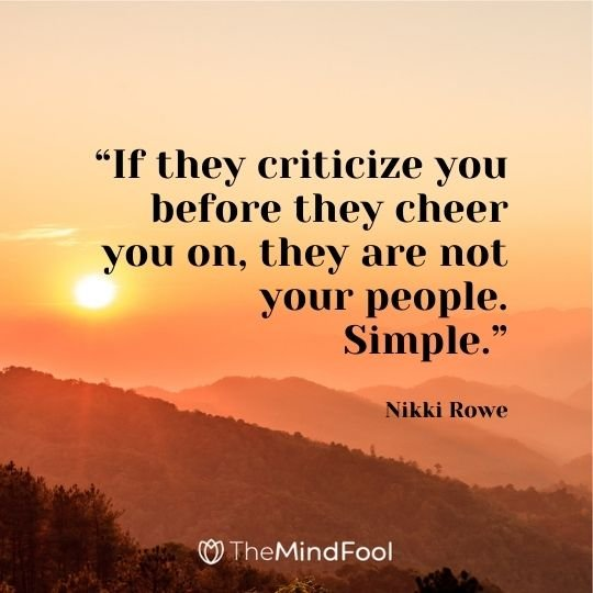 """If they criticize you before they cheer you on, they are not your people. Simple."" ― Nikki Rowe"