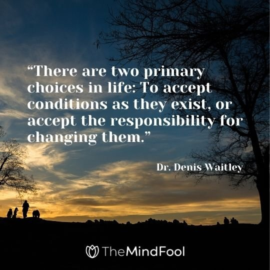"""There are two primary choices in life: To accept conditions as they exist, or accept the responsibility for changing them."" – Dr. Denis Waitley"