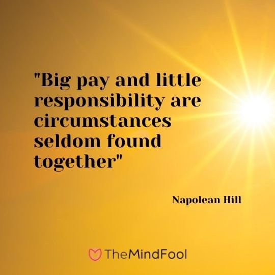 """Big pay and little responsibility are circumstances seldom found together"" – Napolean Hill"
