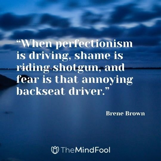 """""""When perfectionism is driving, shame is riding shotgun, and fear is that annoying backseat driver."""" – Brene Brown"""
