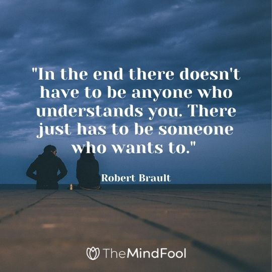 """""""In the end there doesn't have to be anyone who understands you. There just has to be someone who wants to."""" - Robert Brault"""