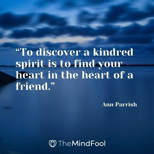 """To discover a kindred spirit is to find your heart in the heart of a friend."" ― Ann Parrish"