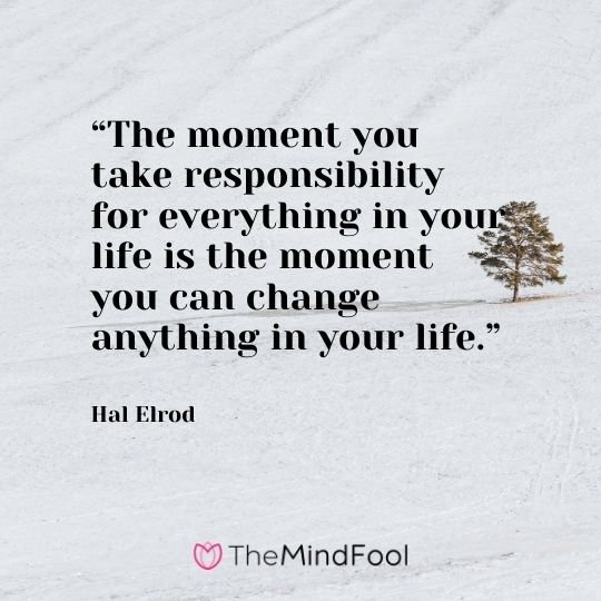 """""""The moment you take responsibility for everything in your life is the moment you can change anything in your life."""" – Hal Elrod"""