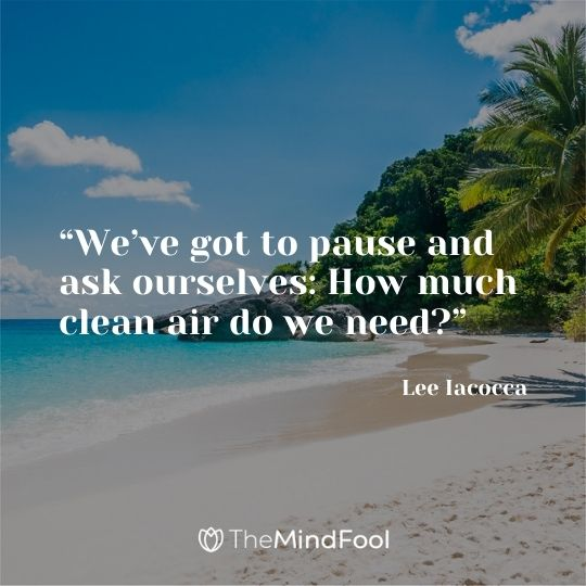"""We've got to pause and ask ourselves: How much clean air do we need?"" – Lee Iacocca"
