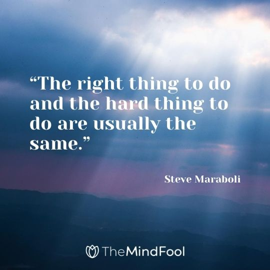 """The right thing to do and the hard thing to do are usually the same."" – Steve Maraboli"