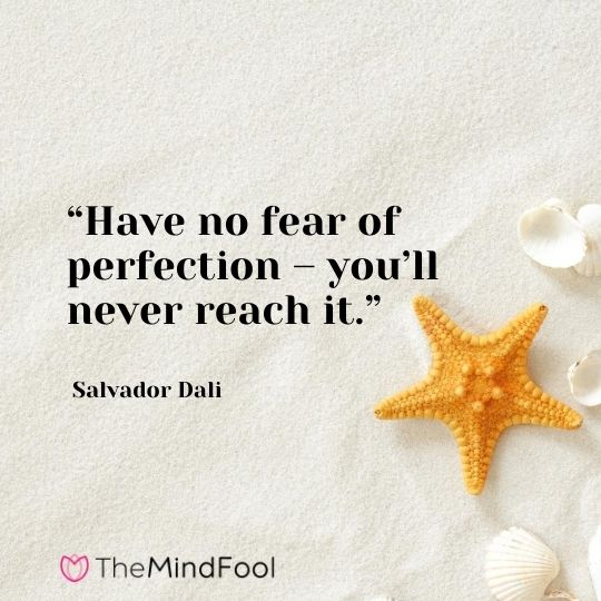 """""""Have no fear of perfection – you'll never reach it."""" – Salvador Dali"""