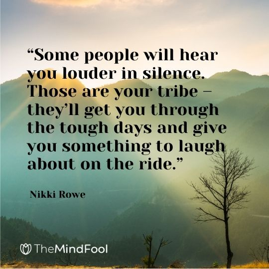 """Some people will hear you louder in silence. Those are your tribe – they'll get you through the tough days and give you something to laugh about on the ride."" ― Nikki Rowe"