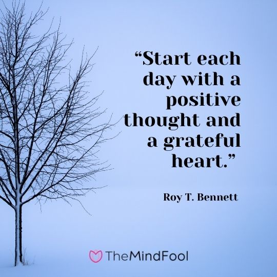 """Start each day with a positive thought and a grateful heart."" ― Roy T. Bennett"
