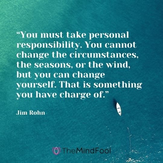 """""""You must take personal responsibility. You cannot change the circumstances, the seasons, or the wind, but you can change yourself. That is something you have charge of."""" – Jim Rohn"""